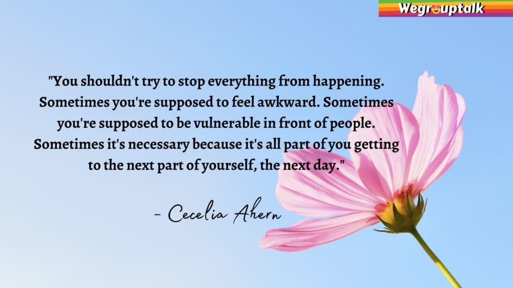 """""""You shouldn't try to stop everything from happening. Sometimes you're supposed to feel awkward. Sometimes you're supposed to be vulnerable in front of people. Sometimes it's necessary because it's all part of you getting to the next part of yourself, the next day."""" - Cecelia Ahern, The Book of Tomorrow"""